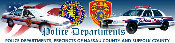 Long Island police departments,  police departments of Long Island New York, Nassau County police departments,  police departments of Nassau County Long Island New York, Suffolk County police departments,  police departments of Suffolk County Long Island New York, long island, ny, new york, long, island, police, police department, Suffolk, Suffolk county, Nassau, Nassau county, New, York, dept, depts, departments, commanding officer, officers, precincts, first, second, third, fourth, fifth, sixth, seventh, eighth, precincts, crime, crimes, 911, emergency, detective, detectives, inspector, inspectors, homicide, murder, sex crimes, squad, theft, burglary, robbery, report, reports, accident, auto accident, scofflaw, most wanted, crimes, criminals, police museum, athletic league, domestic, violence, theft, sex offender, sex offenders, list of sex offenders, police information, info, join, recruit, recruiting, police departments, long island, li, ny, new york.