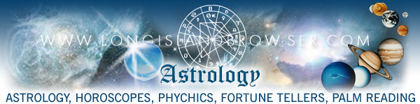 Long Island astrology, astrology on Long Island, Long Island horoscopes, Long island psychics, astrologer, astrology reading, horoscopes, horoscope readings, psychic, psychics, psychic readings, psychic fairs, ESP, clairvoyance, channeling, clairaudience, mediums, spiritual séances, spiritualism, zodiac signs, fortune tellers, crystal balls, palm reading, witchcraft, demon worship, devil worship, Long Island astrology, astrology on Long Island, Long Island astrologer, Long Island astrology chart readings, Long Island horoscopes, Long Island horoscope readings, Long Island psychic, Long Island psychics, Long Island psychic readings, Long Island psychic fairs, Long Island clairvoyance, Long Island channeling, Long Island clairaudience, Long Island fortune tellers, Long Island palm reading, Long Island spiritual séances, Long Island mediums, Long Island witchcraft, Vedic Astrology, Western Astrology, Chinese Astrology, Long Island Religion, Long Island Spirituality, Long Island Faiths Practices, Long Island New York, Nassau County, Suffolk County, Hamptons, North Shore, South Shore, North Fork, South Fork.