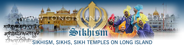 Long Island Sikhism, Sikhism on Long Island, Long Island Sikh Temples, Sikh temples on Long Island, Long Island Sikhs, Sikhs on Long Island, Long Island Gurdwara, Long Island Vaisakhi, New York Sikhism, Sikhism in New York, New York Sikh temples, Sikh temples in New York, New York Sikhs, Sikhs in New York, New York Gurdwara, New York Vaisakhi. Long Island Browser spirituality and religion section providing listing of Sikhism, Sikhs, Sikh temples, Sikh faith, on Long Island, New York including Nassau and Suffolk Counties and the Hamptons.