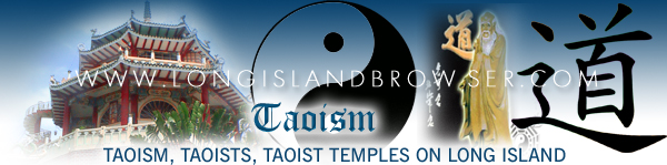 Long Island Taoism, Taoism on Long Island, Long Island Taoist Daoist Temples temples, Taoist Daoist temples on Long Island, New York Taoism, Taoism in New York, New York Taoist Daoist temples, Taoist Daoist temples in New York. Long Island Browser spirituality and religion section providing listing of Taoism, Taoist Daoist temples, Taoist Daoist faith, on Long Island, New York including Nassau and Suffolk Counties and the Hamptons. Long Island Browser spirituality and religion section providing listing of Taoism, Tao temples, Tao faith on Long Island, New York including Nassau and Suffolk Counties and the Hamptons.