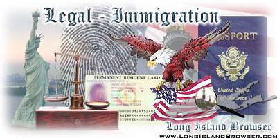 Long Island Browser Legal including lawyers attorneys esquires law offices and law firms on Long Island New York including Nassau County Suffolk County Hamptons. Attorneys lawyers esquires law offices law firms private practices law practitioners courts judges justice general civil practice immigration green card holder US immigration immigration lawyers ins green card lottery immigration law ins forms immigration lawyer work permit USA immigration USA green card immigration and naturalization service immigration naturalization immigration and naturalization services homeland security immigration naturalization service immigration forms immigration attorney permanent residency citizenship immigration immigration news immigration USA immigration visa naturalization us visa illegal immigration ins processing times visas to US visas h1b visas tourist visas lawyer immigration immigration lawyer immigration lawyer the immigration portal Nassau Suffolk Hamptons Long Island New York Queens Brooklyn Bronx Staten Island Manhattan New York City Tri-State Area New Jersey Connecticut.