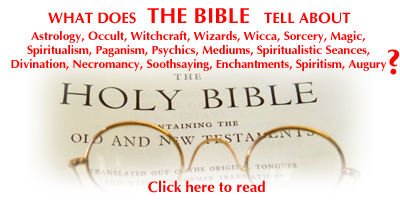 The Bible and the Occult - Waht does The Bible say about Occult, Witchcraft, Wizards, Wicca, Sorcery, Magic, Spiritualism, Paganism, Psychics, Mediums, Spiritualistic Séances, Divination, Necromancy, Soothsaying, Enchantments, Spiritism, Augury