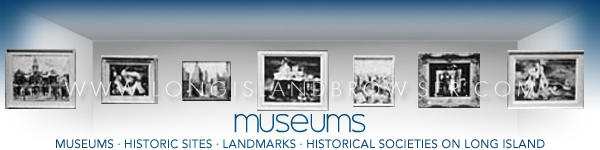 Long Island Museums - Historic Sites - Landmarks - Historical Societies - Nassau County Suffolk County Long Island New York